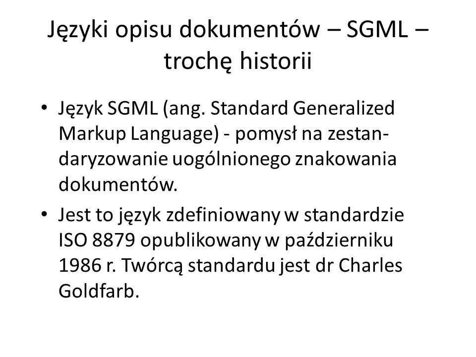 Języki opisu dokumentów – SGML – trochę historii Język SGML (ang. Standard Generalized Markup Language) - pomysł na zestan- daryzowanie uogólnionego z