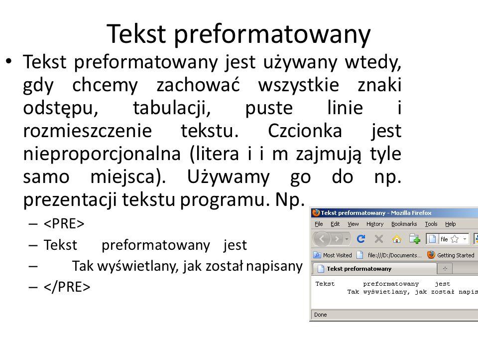 Tekst preformatowany Tekst preformatowany jest używany wtedy, gdy chcemy zachować wszystkie znaki odstępu, tabulacji, puste linie i rozmieszczenie tek
