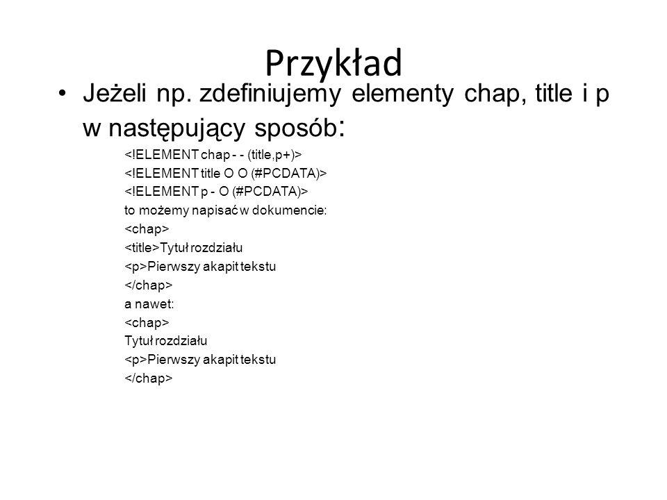 Przykład Jeżeli np. zdefiniujemy elementy chap, title i p w następujący sposób : to możemy napisać w dokumencie: Tytuł rozdziału Pierwszy akapit tekst
