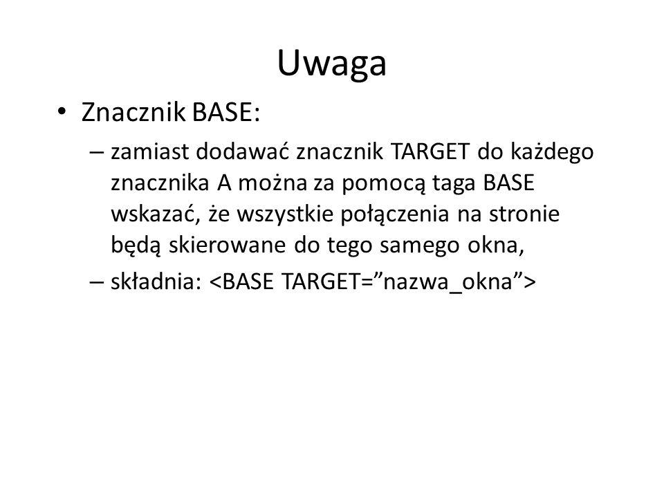 Uwaga Znacznik BASE: – zamiast dodawać znacznik TARGET do każdego znacznika A można za pomocą taga BASE wskazać, że wszystkie połączenia na stronie bę