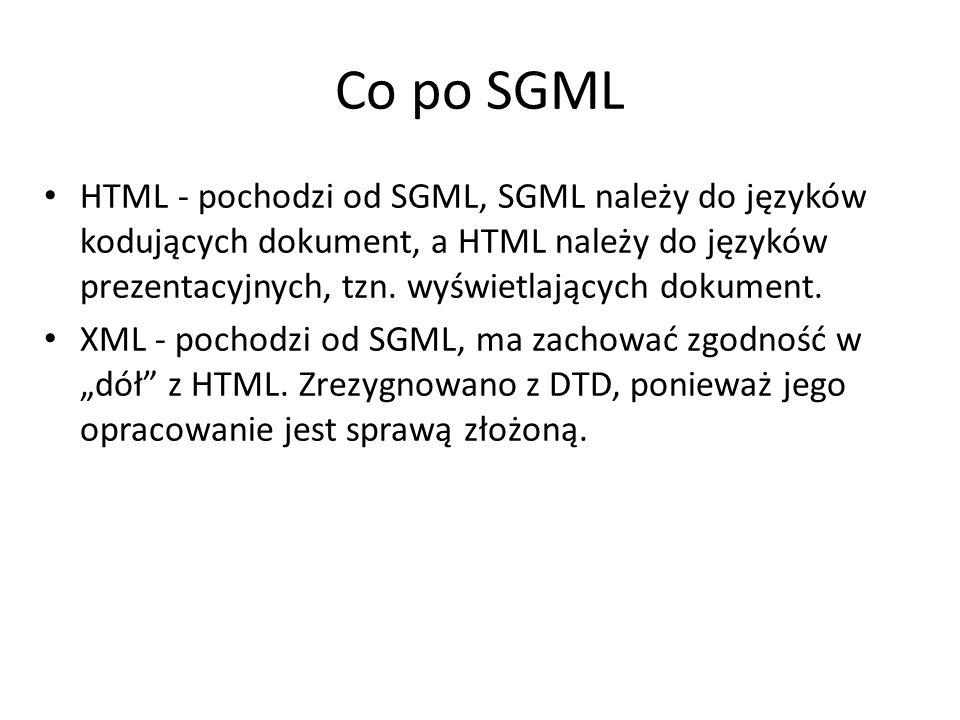 Co po SGML HTML - pochodzi od SGML, SGML należy do języków kodujących dokument, a HTML należy do języków prezentacyjnych, tzn. wyświetlających dokumen
