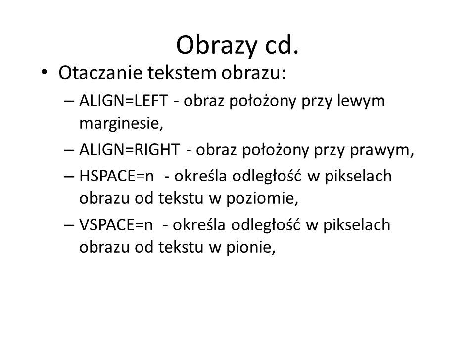 Obrazy cd. Otaczanie tekstem obrazu: – ALIGN=LEFT - obraz położony przy lewym marginesie, – ALIGN=RIGHT - obraz położony przy prawym, – HSPACE=n - okr