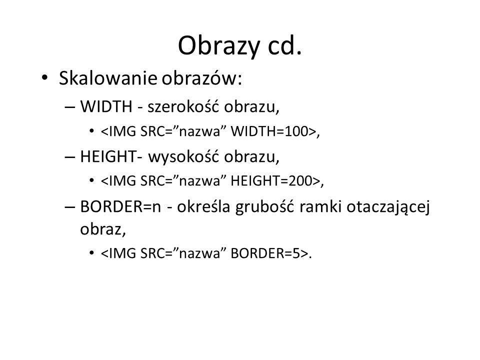 Obrazy cd. Skalowanie obrazów: – WIDTH - szerokość obrazu,, – HEIGHT- wysokość obrazu,, – BORDER=n - określa grubość ramki otaczającej obraz,.