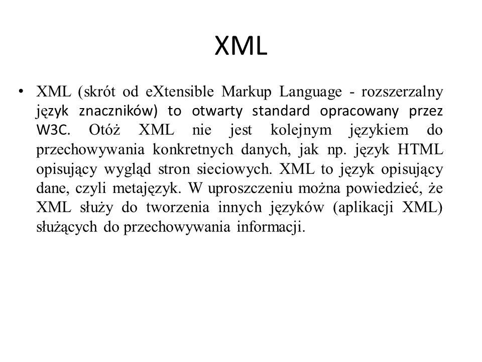 XML XML (skrót od eXtensible Markup Language - rozszerzalny ję zyk znaczników) to otwarty standard opracowany przez W3C. Otóż XML nie jest kolejnym ję