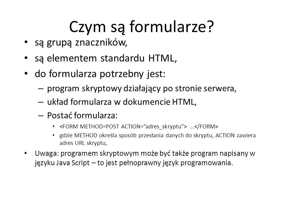 Czym są formularze? są grupą znaczników, są elementem standardu HTML, do formularza potrzebny jest: – program skryptowy działający po stronie serwera,