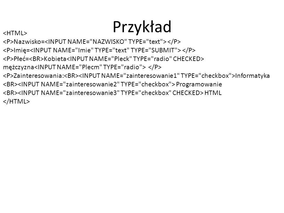 Przykład Nazwisko= Imię= Płeć= Kobieta mężczyzna Zainteresowania: Informatyka Programowanie HTML