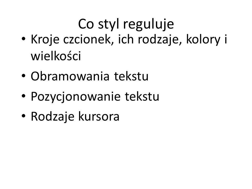 Co styl reguluje Kroje czcionek, ich rodzaje, kolory i wielkości Obramowania tekstu Pozycjonowanie tekstu Rodzaje kursora
