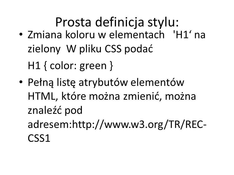 Prosta definicja stylu: Zmiana koloru w elementach 'H1' na zielony W pliku CSS podać H1 { color: green } Pełną listę atrybutów elementów HTML, które m