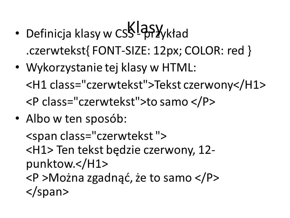 Klasy Definicja klasy w CSS - przykład.czerwtekst{ FONT-SIZE: 12px; COLOR: red } Wykorzystanie tej klasy w HTML: Tekst czerwony to samo Albo w ten spo