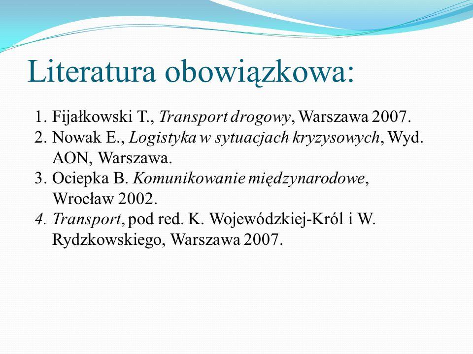 Literatura obowiązkowa: 1.Fijałkowski T., Transport drogowy, Warszawa 2007. 2.Nowak E., Logistyka w sytuacjach kryzysowych, Wyd. AON, Warszawa. 3.Ocie