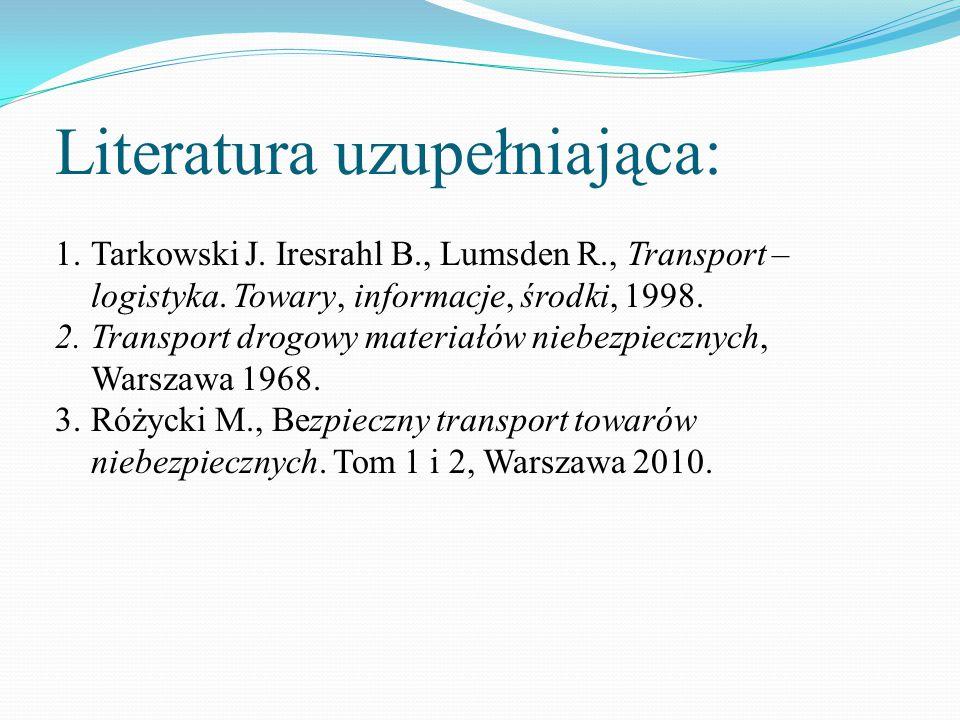 Literatura uzupełniająca: 1.Tarkowski J. Iresrahl B., Lumsden R., Transport – logistyka. Towary, informacje, środki, 1998. 2.Transport drogowy materia