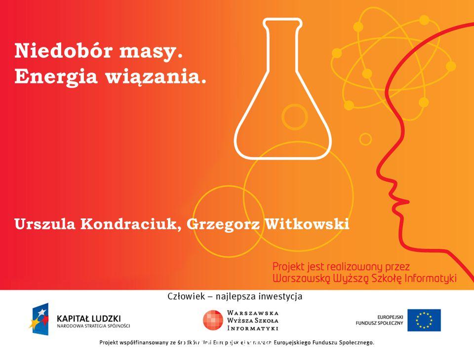 Niedobór masy. Energia wiązania. Urszula Kondraciuk, Grzegorz Witkowski informatyka + 2