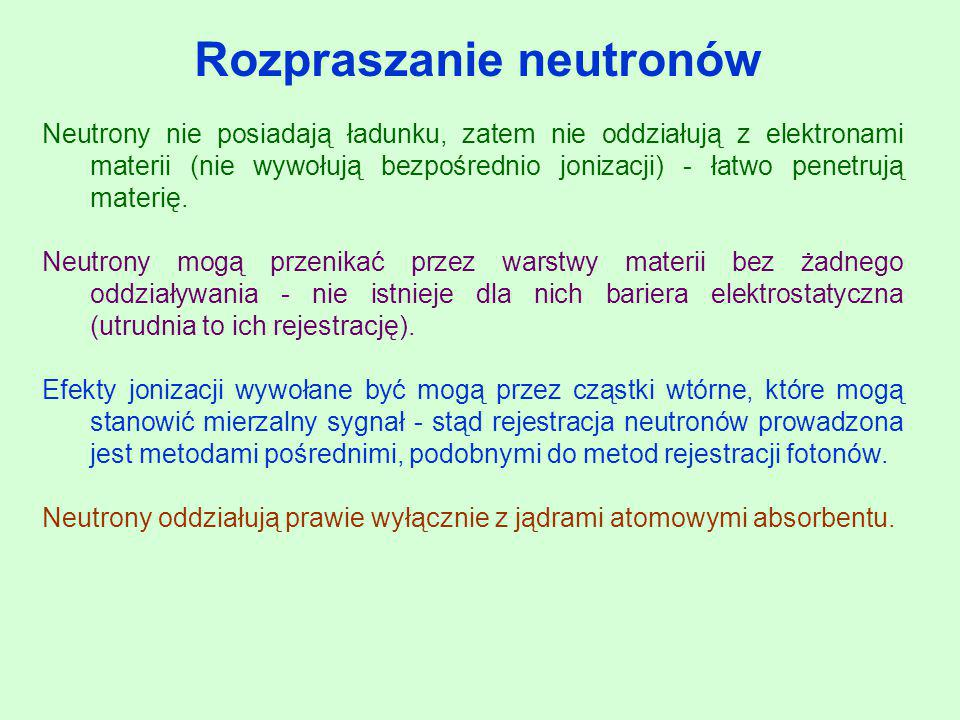Rozpraszanie neutronów Neutrony nie posiadają ładunku, zatem nie oddziałują z elektronami materii (nie wywołują bezpośrednio jonizacji) - łatwo penetr