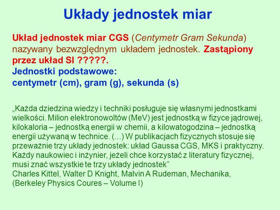 Układy jednostek miar Układ jednostek miar CGS (Centymetr Gram Sekunda) nazywany bezwzględnym układem jednostek. Zastąpiony przez układ SI ?????. Jedn