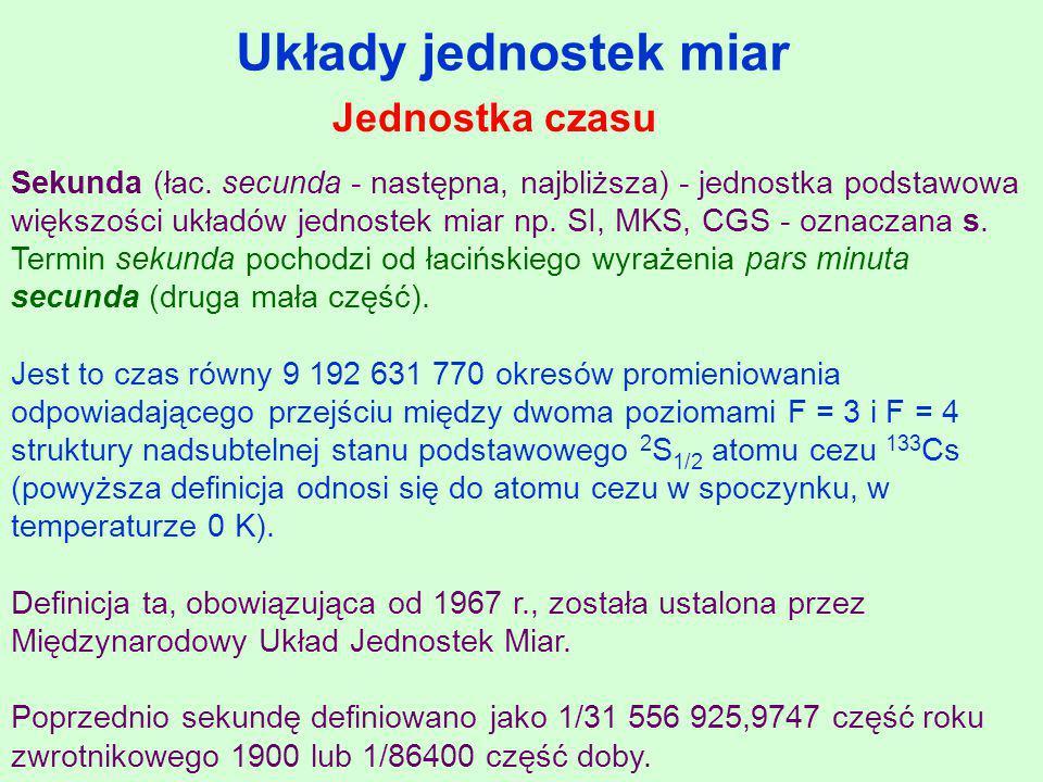 Układy jednostek miar Sekunda (łac. secunda - następna, najbliższa) - jednostka podstawowa większości układów jednostek miar np. SI, MKS, CGS - oznacz