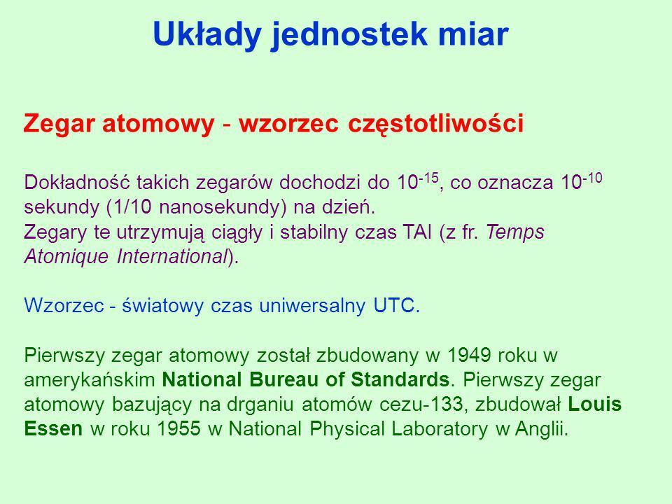 Układy jednostek miar Zegar atomowy - wzorzec częstotliwości Dokładność takich zegarów dochodzi do 10 -15, co oznacza 10 -10 sekundy (1/10 nanosekundy