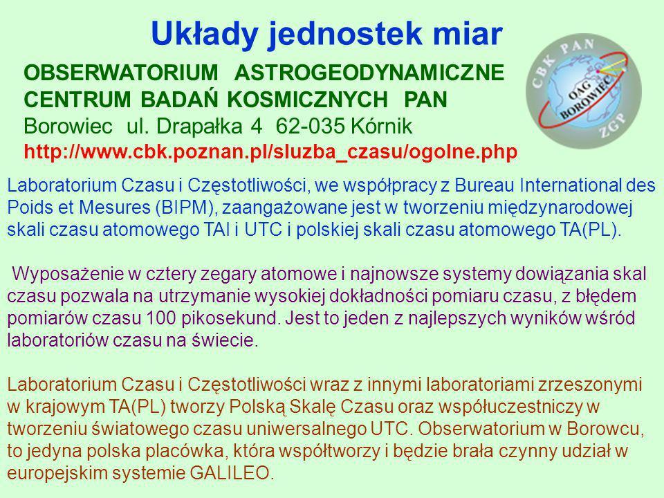 Układy jednostek miar OBSERWATORIUM ASTROGEODYNAMICZNE CENTRUM BADAŃ KOSMICZNYCH PAN Borowiec ul. Drapałka 4 62-035 Kórnik http://www.cbk.poznan.pl/sl