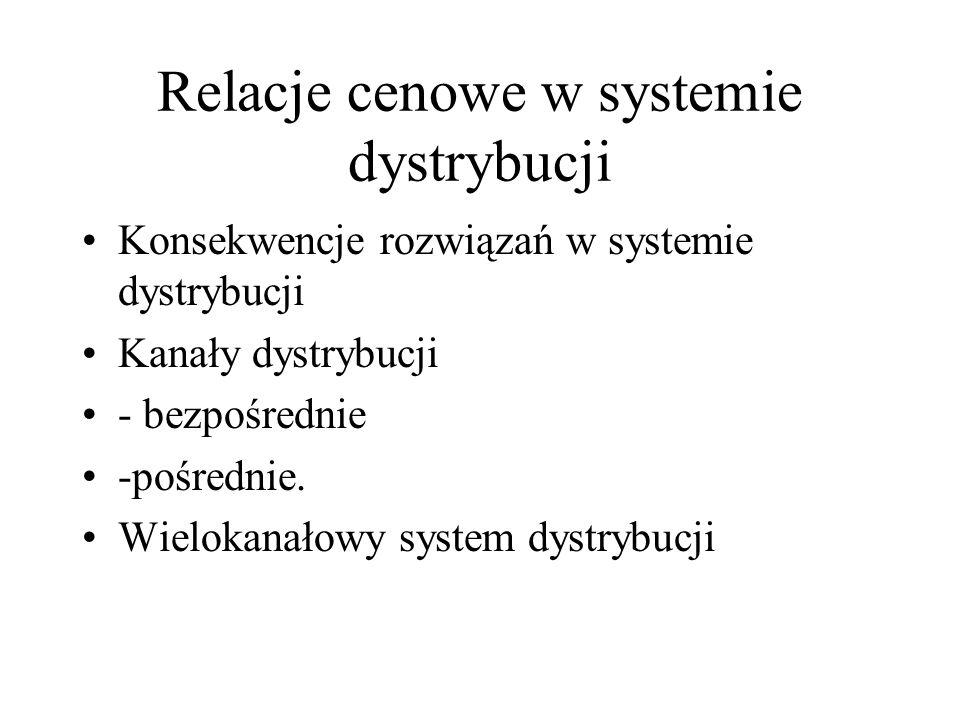 Relacje cenowe w systemie dystrybucji Konsekwencje rozwiązań w systemie dystrybucji Kanały dystrybucji - bezpośrednie -pośrednie. Wielokanałowy system