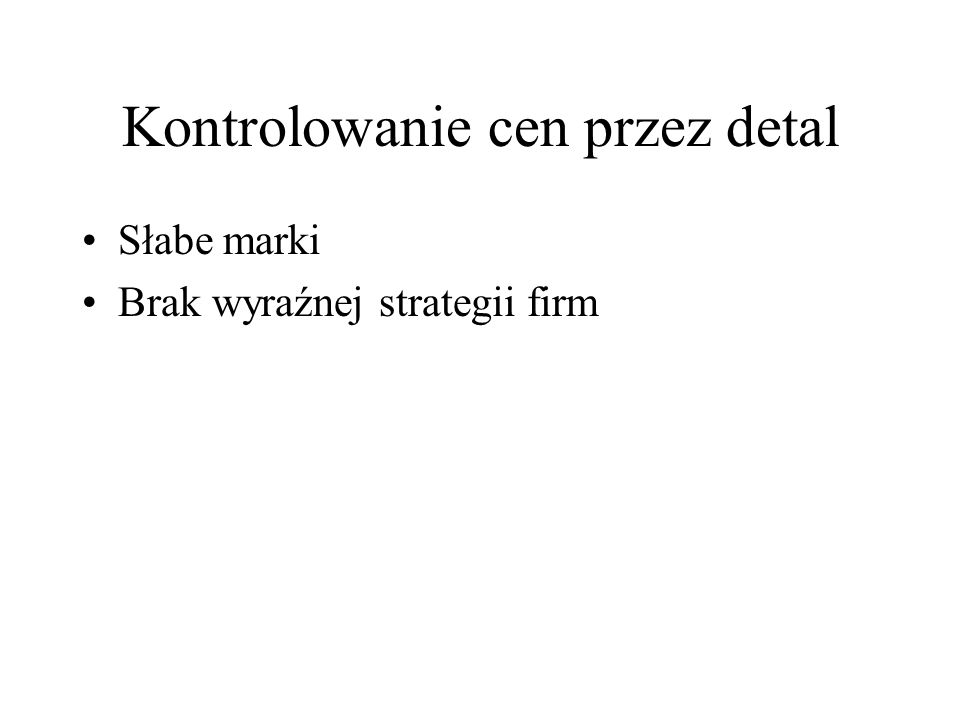 Kontrolowanie cen przez detal Słabe marki Brak wyraźnej strategii firm