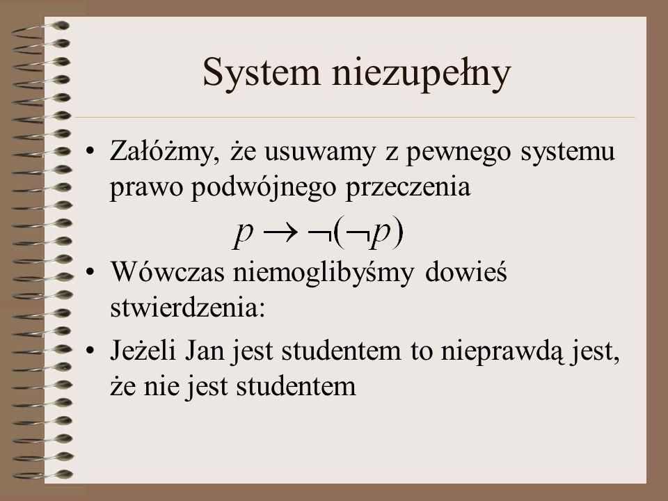 System niezupełny Załóżmy, że usuwamy z pewnego systemu prawo podwójnego przeczenia Wówczas niemoglibyśmy dowieś stwierdzenia: Jeżeli Jan jest studentem to nieprawdą jest, że nie jest studentem