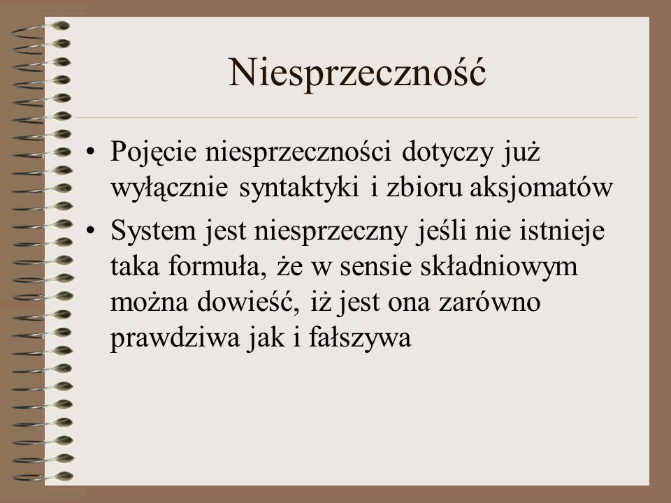 Niesprzeczność Pojęcie niesprzeczności dotyczy już wyłącznie syntaktyki i zbioru aksjomatów System jest niesprzeczny jeśli nie istnieje taka formuła, że w sensie składniowym można dowieść, iż jest ona zarówno prawdziwa jak i fałszywa