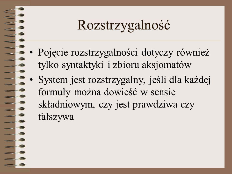 Rozstrzygalność Pojęcie rozstrzygalności dotyczy również tylko syntaktyki i zbioru aksjomatów System jest rozstrzygalny, jeśli dla każdej formuły można dowieść w sensie składniowym, czy jest prawdziwa czy fałszywa
