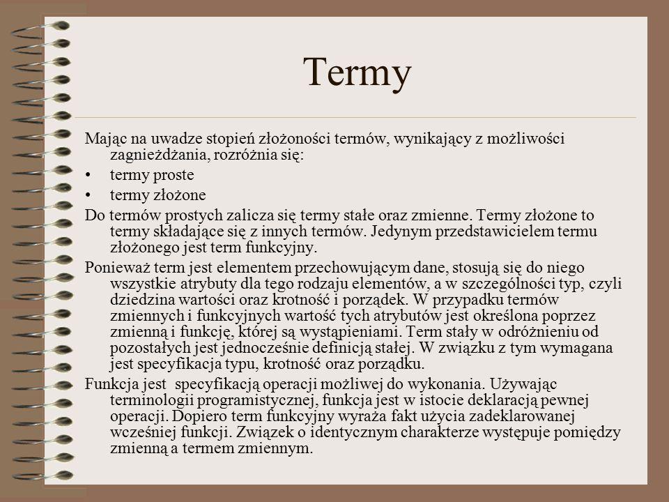Termy Mając na uwadze stopień złożoności termów, wynikający z możliwości zagnieżdżania, rozróżnia się: termy proste termy złożone Do termów prostych zalicza się termy stałe oraz zmienne.