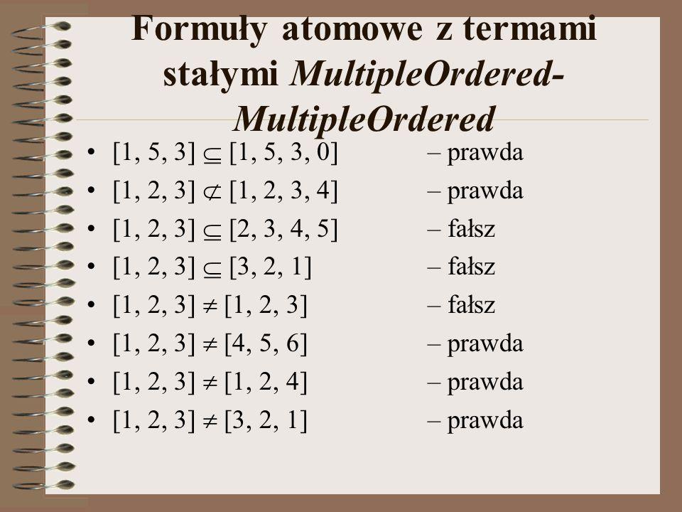Formuły atomowe z termami stałymi MultipleOrdered- MultipleOrdered [1, 5, 3]  [1, 5, 3, 0]– prawda [1, 2, 3]  [1, 2, 3, 4]– prawda [1, 2, 3]  [2, 3, 4, 5]– fałsz [1, 2, 3]  [3, 2, 1]– fałsz [1, 2, 3]  [1, 2, 3]– fałsz [1, 2, 3]  [4, 5, 6]– prawda [1, 2, 3]  [1, 2, 4]– prawda [1, 2, 3]  [3, 2, 1]– prawda