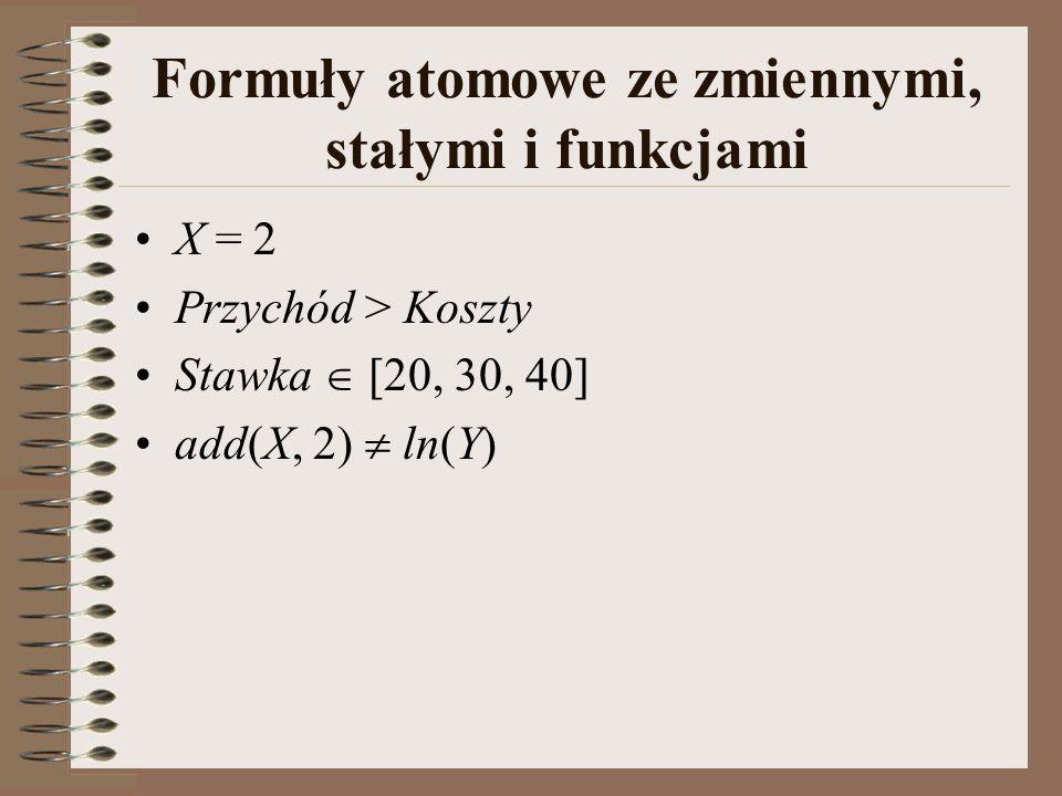 Formuły atomowe ze zmiennymi, stałymi i funkcjami X = 2 Przychód > Koszty Stawka  [20, 30, 40] add(X, 2)  ln(Y)