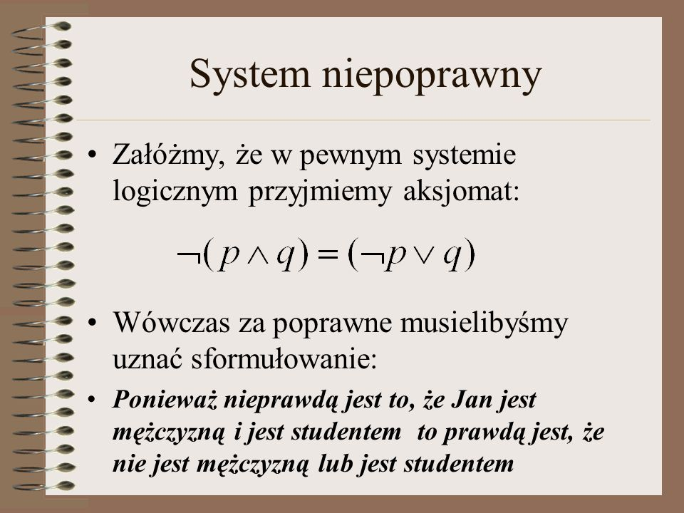 System niepoprawny Załóżmy, że w pewnym systemie logicznym przyjmiemy aksjomat: Wówczas za poprawne musielibyśmy uznać sformułowanie: Ponieważ nieprawdą jest to, że Jan jest mężczyzną i jest studentem to prawdą jest, że nie jest mężczyzną lub jest studentem