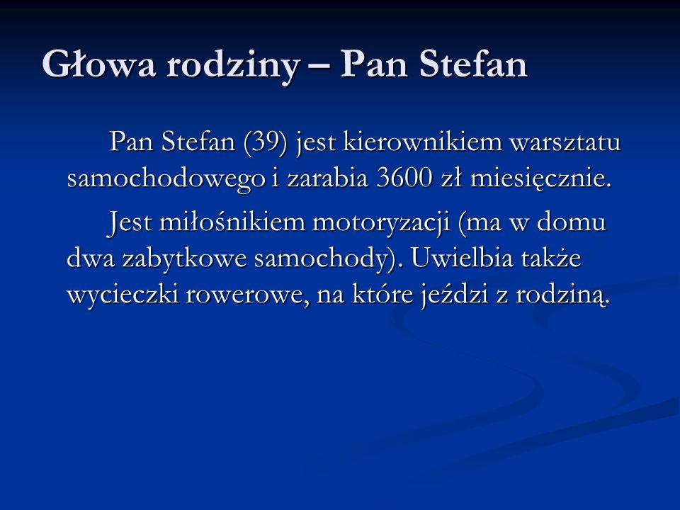 Głowa rodziny – Pan Stefan Pan Stefan (39) jest kierownikiem warsztatu samochodowego i zarabia 3600 zł miesięcznie.