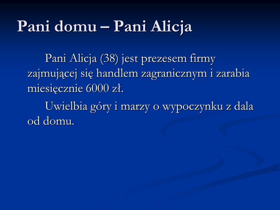 Pani domu – Pani Alicja Pani Alicja (38) jest prezesem firmy zajmującej się handlem zagranicznym i zarabia miesięcznie 6000 zł.
