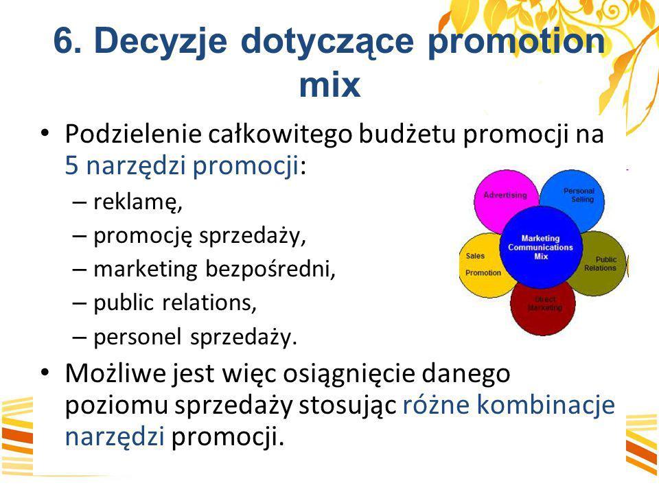 6. Decyzje dotyczące promotion mix Podzielenie całkowitego budżetu promocji na 5 narzędzi promocji: – reklamę, – promocję sprzedaży, – marketing bezpo