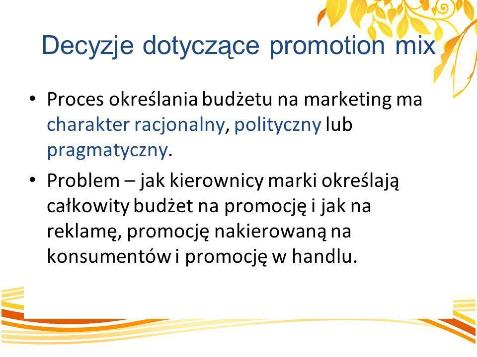 Decyzje dotyczące promotion mix Proces określania budżetu na marketing ma charakter racjonalny, polityczny lub pragmatyczny. Problem – jak kierownicy