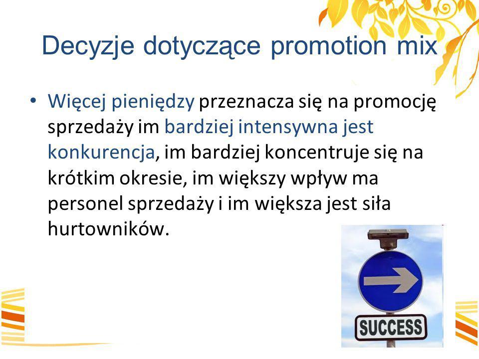 Decyzje dotyczące promotion mix Więcej pieniędzy przeznacza się na promocję sprzedaży im bardziej intensywna jest konkurencja, im bardziej koncentruje