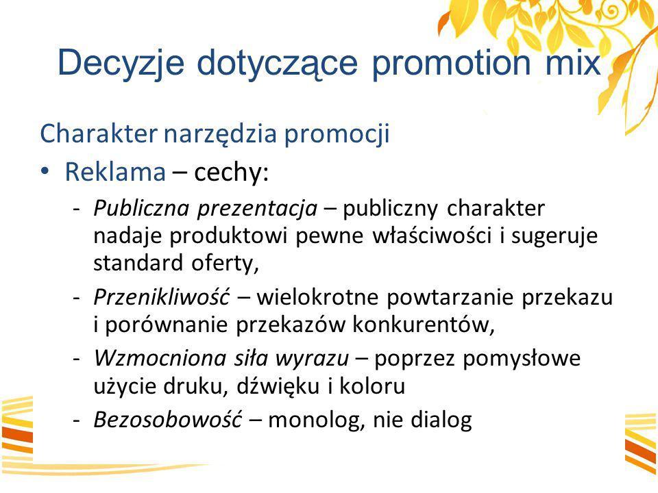 Decyzje dotyczące promotion mix Charakter narzędzia promocji Reklama – cechy: -Publiczna prezentacja – publiczny charakter nadaje produktowi pewne wła