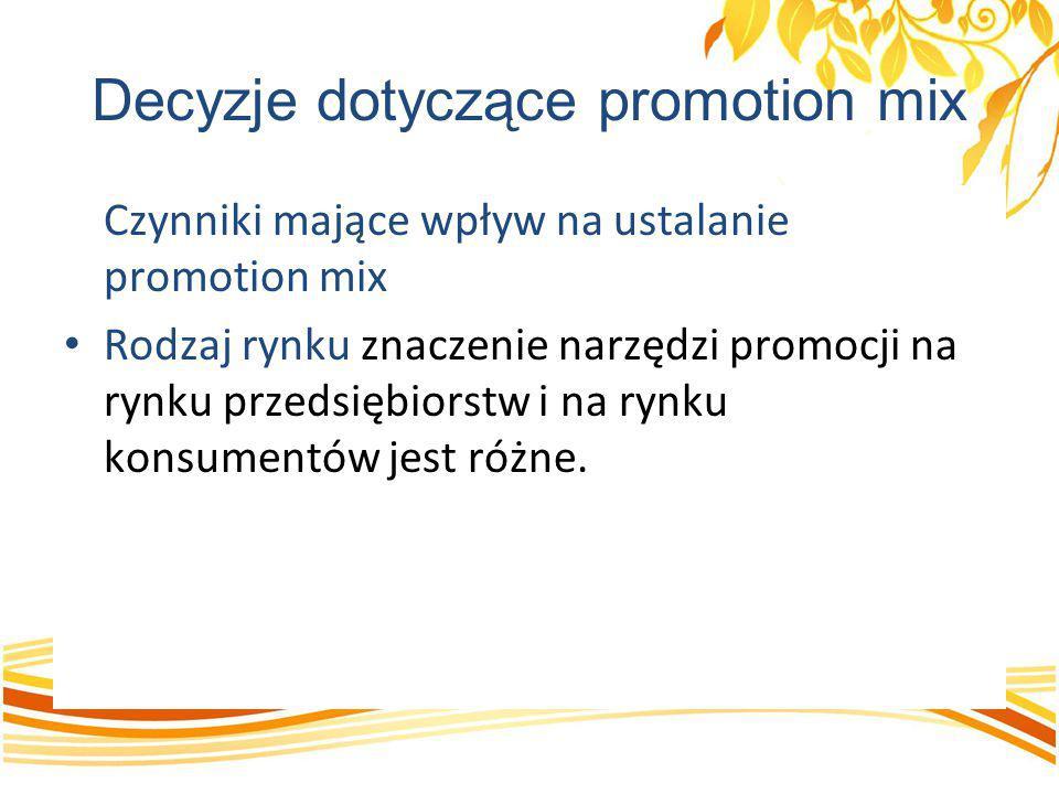 Decyzje dotyczące promotion mix Czynniki mające wpływ na ustalanie promotion mix Rodzaj rynku znaczenie narzędzi promocji na rynku przedsiębiorstw i n