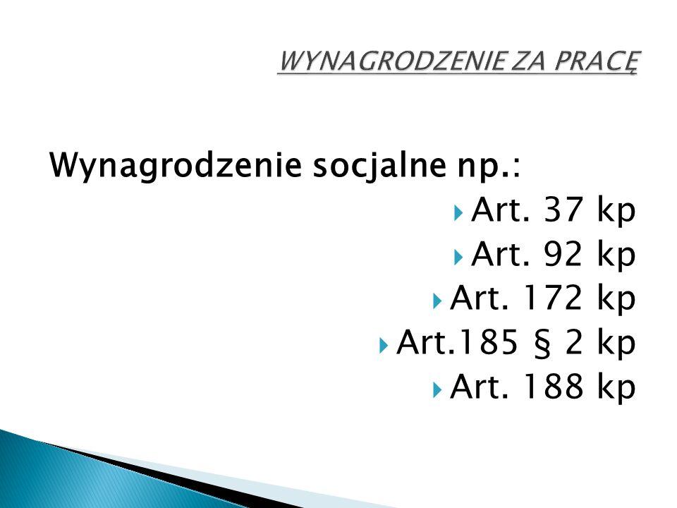 Wynagrodzenie socjalne np.:  Art. 37 kp  Art. 92 kp  Art. 172 kp  Art.185 § 2 kp  Art. 188 kp