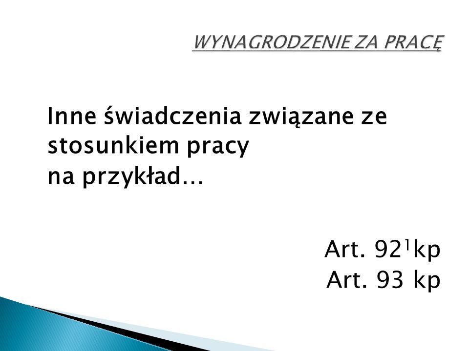 Inne świadczenia związane ze stosunkiem pracy na przykład… Art. 92 1 kp Art. 93 kp
