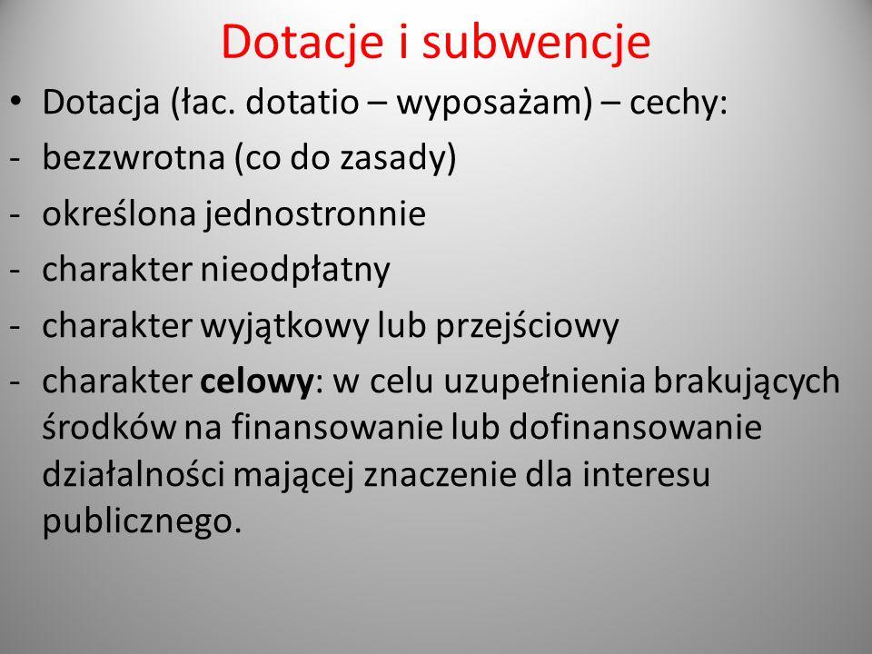 Dotacje i subwencje Dotacja (łac. dotatio – wyposażam) – cechy: -bezzwrotna (co do zasady) -określona jednostronnie -charakter nieodpłatny -charakter