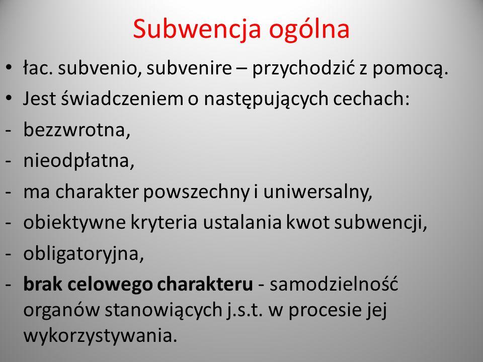 Subwencja ogólna łac. subvenio, subvenire – przychodzić z pomocą. Jest świadczeniem o następujących cechach: -bezzwrotna, -nieodpłatna, -ma charakter
