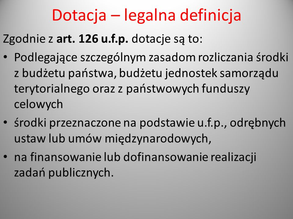 Dotacja – legalna definicja Zgodnie z art. 126 u.f.p. dotacje są to: Podlegające szczególnym zasadom rozliczania środki z budżetu państwa, budżetu jed