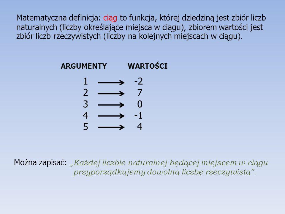 Matematyczna definicja: ciąg to funkcja, której dziedziną jest zbiór liczb naturalnych (liczby określające miejsca w ciągu), zbiorem wartości jest zbiór liczb rzeczywistych (liczby na kolejnych miejscach w ciągu).