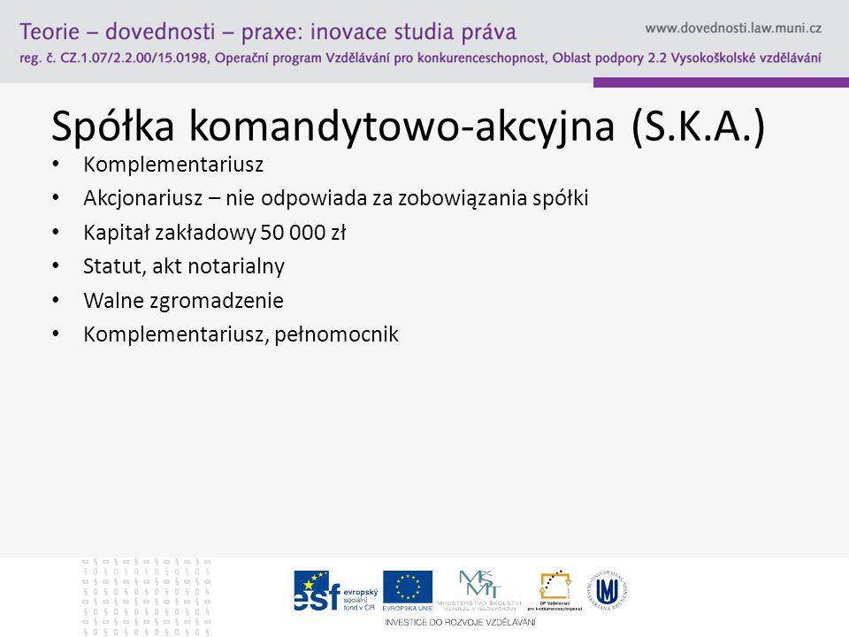 Spółka komandytowo-akcyjna (S.K.A.) Komplementariusz Akcjonariusz – nie odpowiada za zobowiązania spółki Kapitał zakładowy 50 000 zł Statut, akt notar