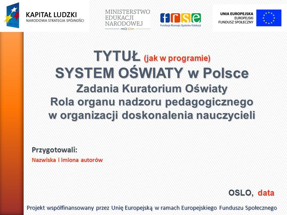 OSLO, data Projekt współfinansowany przez Unię Europejską w ramach Europejskiego Funduszu Społecznego TYTUŁ (jak w programie) SYSTEM OŚWIATY w Polsce Zadania Kuratorium Oświaty Rola organu nadzoru pedagogicznego w organizacji doskonalenia nauczycieli Przygotowali: Nazwiska i imiona autorów
