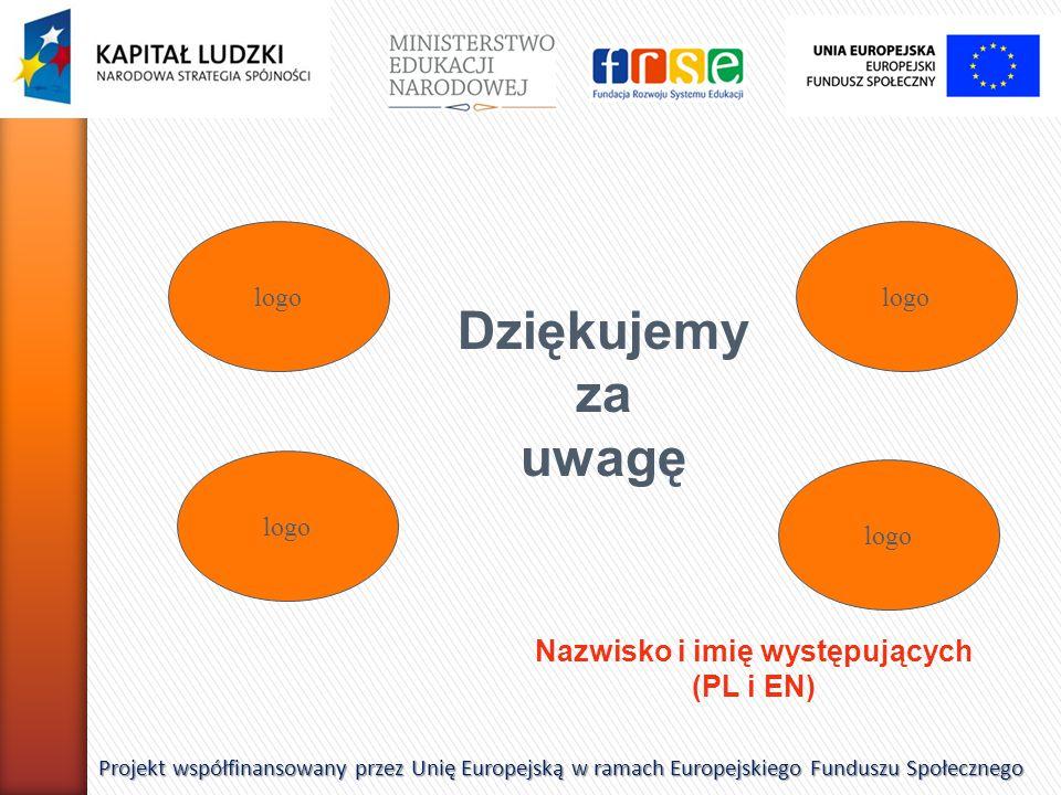 Dziękujemy za uwagę Projekt współfinansowany przez Unię Europejską w ramach Europejskiego Funduszu Społecznego Nazwisko i imię występujących (PL i EN) logo