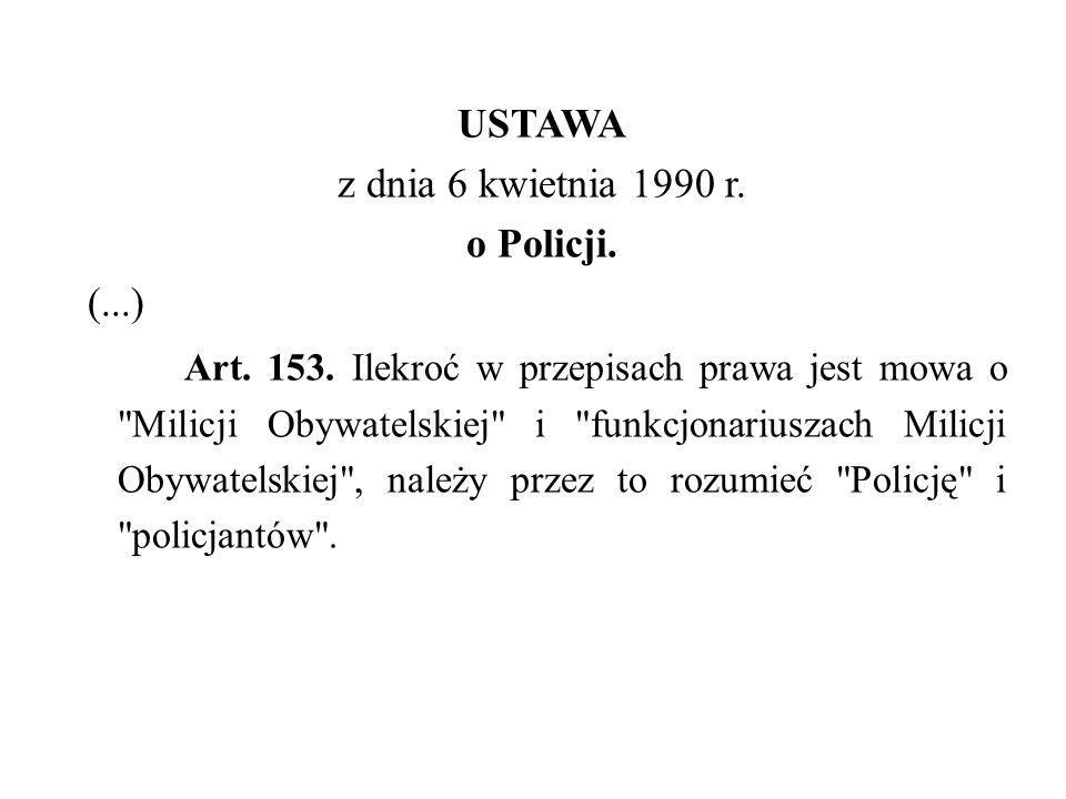 USTAWA z dnia 6 kwietnia 1990 r. o Policji. (...) Art. 153. Ilekroć w przepisach prawa jest mowa o