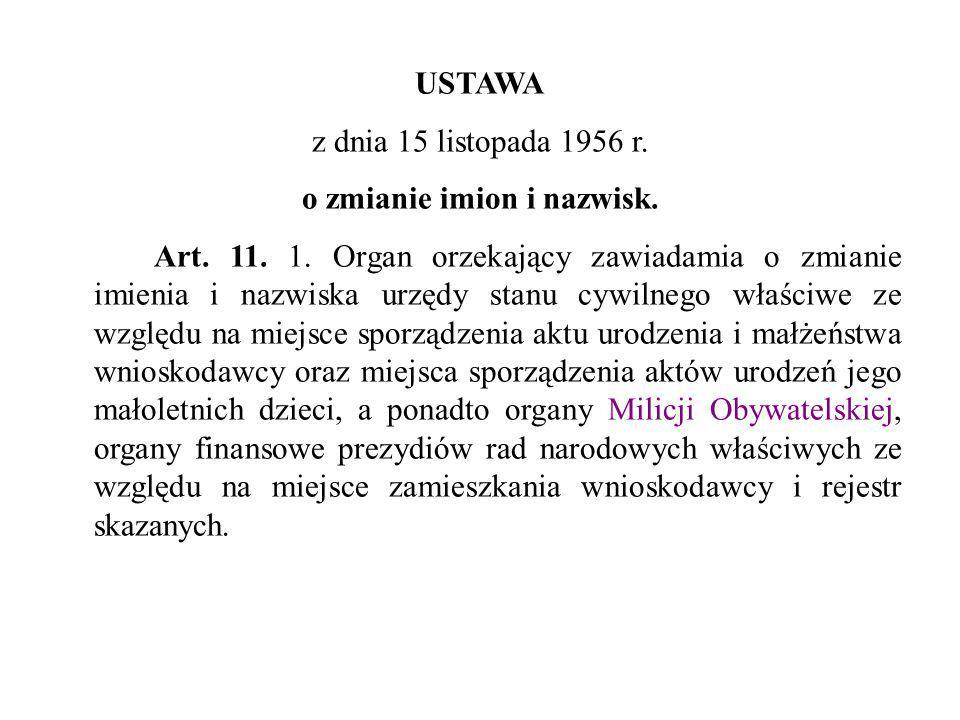 USTAWA z dnia 15 listopada 1956 r. o zmianie imion i nazwisk. Art. 11. 1. Organ orzekający zawiadamia o zmianie imienia i nazwiska urzędy stanu cywiln