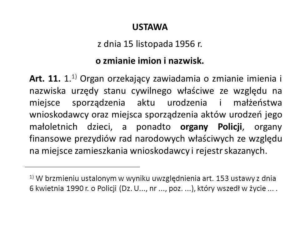 USTAWA z dnia 15 listopada 1956 r. o zmianie imion i nazwisk. Art. 11. 1. 1) Organ orzekający zawiadamia o zmianie imienia i nazwiska urzędy stanu cyw
