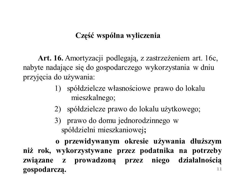 Część wspólna wyliczenia Art. 16. Amortyzacji podlegają, z zastrzeżeniem art. 16c, nabyte nadające się do gospodarczego wykorzystania w dniu przyjęcia